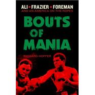 Bouts of Mania: Ali, Frasier, and Foreman and an America on the Ropes by Hoffer, Richard, 9780306822223