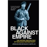Black Against Empire: The History and Politics of the Black Panther Party by Bloom, Joshua; Martin, Waldo E., Jr., 9780520282223