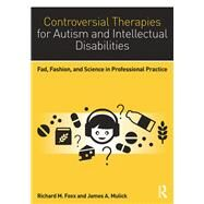 Controversial Therapies for Autism and Intellectual Disabilities: Fad, Fashion, and Science in Professional Practice by Foxx; Richard M., 9781138802223