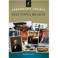 Legendary Locals of Daytona Beach Florida by Lane, Mark, 9781467102223