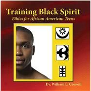 Training Black Spirit Ethics for African American Teens by Conwill, Ph.D., William L., 9781579512224