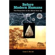 Before Modern Humans: New Perspectives on the African Stone Age by McCall,Grant S, 9781611322224