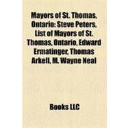 Mayors of St Thomas, Ontario : Steve Peters, List of Mayors of St. Thomas, Ontario, Edward Ermatinger, Thomas Arkell, M. Wayne Neal by , 9781158422227