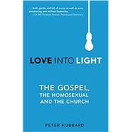 Love into Light: The Gospel, the Homosexual and the Church by Hubbard, Peter, 9781620202227
