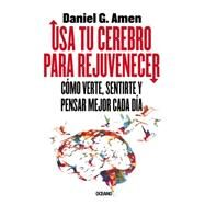 Usa tu cerebro para rejuvenecer / Use Your Brain to Rejuvenate: C¢mo Verte, Sentirte Y Pensar Mejor Cada D¡a / How to See, Feel and Think Better Every Day by Amen, Daniel G., 9786077352228