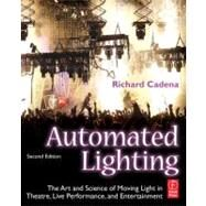 Automated Lighting: The Art and Science of Moving Light in Theatre, Live Performance, and Entertainment by Cadena; Richard, 9780240812229