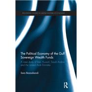 Political Economy of the Gulf Sovereign Wealth Funds: A Case Study of Iran, Kuwait, Saudi Arabia and the United Arab Emirates by Bazoobandi; Sara, 9780415522229