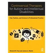 Controversial Therapies for Autism and Intellectual Disabilities: Fad, Fashion, and Science in Professional Practice by Foxx; Richard M., 9781138802230