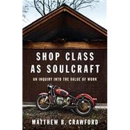 Shop Class as Soulcraft An Inquiry Into the Value of Work by Crawford, Matthew B., 9781594202230
