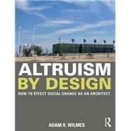 Altruism by Design: How To Effect Social Change as an Architect by Wilmes; Adam R., 9780415702232