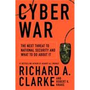Cyber War : The Next Threat to National Security and What to Do about It by Clarke, Richard A., 9780061962233