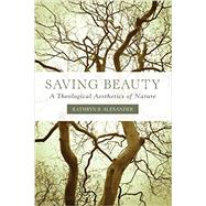 Saving Beauty: A Theological Aesthetics of Nature by Alexander, Kathryn B., 9781451472233