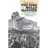 The Sons of Molly Maguire The Irish Roots of America's First Labor War by Bulik, Mark, 9780823262236