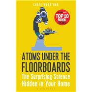 Atoms Under the Floorboards The Surprising Science Hidden in Your Home by Woodford, Chris, 9781472912237