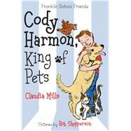 Cody Harmon, King of Pets by Mills, Claudia; Shepperson, Rob, 9780374302238