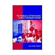 The Weakness of Civil Society in Post-Communist Europe by Marc Morjé Howard, 9780521812238