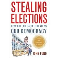 Stealing Elections : How Voter Fraud Threatens Our Democracy