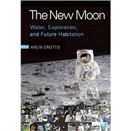 The New Moon: Water, Exploration, and Future Habitation by Arlin Crotts, 9780521762243