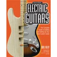 How to Build Electric Guitars : The Complete Guide to Building and Setting up Your Own Custom Guitar by Kelly, Will, 9780760342244