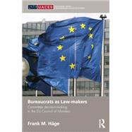 Bureaucrats as Law-makers: Committee decision-making in the EU Council of Ministers by HSge; Frank M., 9781138822245