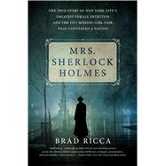 Mrs. Sherlock Holmes The True Story of New York City's Greatest Female Detective and the 1917 Missing Girl Case That Captivated a Nation by Ricca, Brad, 9781250072245
