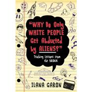 Why Do Only White People Get Abducted by Aliens?: Teaching Lessons from the Bronx by Garon, Ilana, 9781634502245