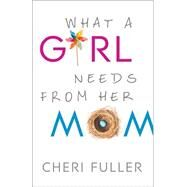 What a Girl Needs from Her Mom by Fuller, Cheri, 9780764212246