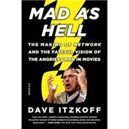 Mad as Hell The Making of Network and the Fateful Vision of the Angriest Man in Movies by Itzkoff, Dave, 9781250062246