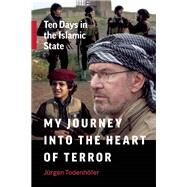 My Journey into the Heart of Terror Ten Days in the Islamic State by Todenh�fer, J�rgen, 9781771642248