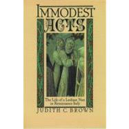 Immodest Acts : The Life of a Lesbian Nun in Renaissance Italy by Brown, Judith C., 9780195042252