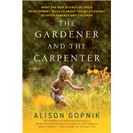 The Gardener and the Carpenter What the New Science of Child Development Tells Us About the Relationship Between Parents and Children by Gopnik, Alison, 9781250132253