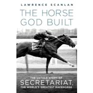 The Horse God Built The Untold Story of Secretariat, the World's Greatest Racehorse by Scanlan, Lawrence, 9780312382254