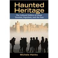Haunted Heritage: The Cultural Politics of Ghost Tourism, Populism, and the Past by Hanks,Michele, 9781611322255