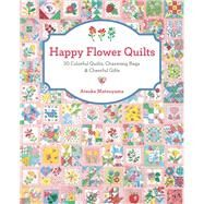 Happy Flower Quilts 30 Colorful Quilts, Charming Bags and Cheerful Gifts by Matsuyama, Atsuko, 9781940552255