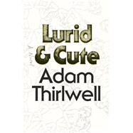 Lurid & Cute A Novel by Thirlwell, Adam, 9780374292256