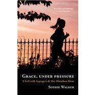 Grace, Under Pressure A Girl with Asperger's and Her Marathon Mom