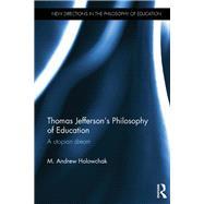 Thomas Jefferson's Philosophy of Education: A utopian dream by Holowchak; M. Andrew, 9781138702257