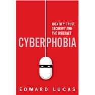 Cyberphobia Identity, Trust, Security and the Internet by Lucas, Edward, 9781632862259