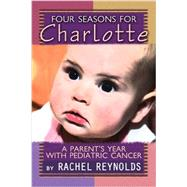 Four Seasons for Charlotte : A Parent's Year with Pediatric Cancer by Reynolds, Rachel, 9781928662259
