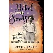 Rebel Souls: Walt Whitman and America's First Bohemians by Martin, Justin, 9780306822261