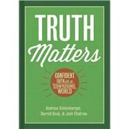 Truth Matters Confident Faith in a Confusing World by Köstenberger, Andreas J.; Bock, Darrell L.; Chatraw, Josh, 9781433682261