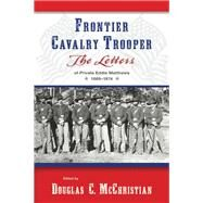 Frontier Cavalry Trooper : The Letters of Private Eddie Matthews, 1869-1874 by McChristian, Douglas C., 9780826352262