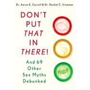 Don't Put That in There! And 69 Other Sex Myths Debunked by Carroll, Dr. Aaron E., MD, MS; Vreeman, Dr. Rachel C., MD, 9781250042262