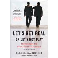 Let's Get Real or Let's Not Play : Transforming the Buyer/Seller Relationship by Khalsa, Mahan; Illig, Randy; Covey, Stephen R., 9781591842262