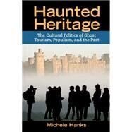 Haunted Heritage: The Cultural Politics of Ghost Tourism, Populism, and the Past by Hanks,Michele, 9781611322262