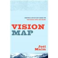 Vision Map Charting a Step-by-Step Course for Your Biggest Hopes and Dreams by Malm, Joel, 9780802412263