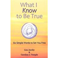 What I Know to Be True : Six Simple Words to Set You Free by Jacoby, Lisa; Temple, Caroline J., 9781452542263