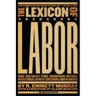Lexicon of Labor : More Than 500 Key Terms, Biographical Sketches, and Historical Insights Concerning Labor in America by Murray, R. Emmett, 9781595582263