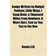 Songs Written by Dwight Yoakam : Little Ways, I Sang Dixie, a Thousand Miles from Nowhere, It Won't Hurt, Fast as You, You're the One by , 9781157202264