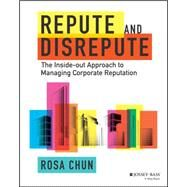 Repute and Disrepute The Inside-Out Approach to Managing Corporate Reputation by Chun, Rosa, 9781119942269